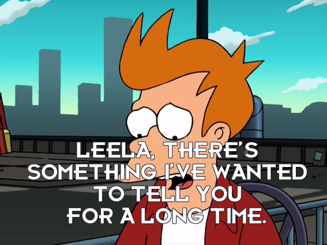 Philip J Fry: Leela, there's something I've wanted to tell you for a long time.