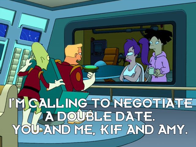 Zapp Brannigan: I'm calling to negotiate a double date. You and me, Kif and Amy.