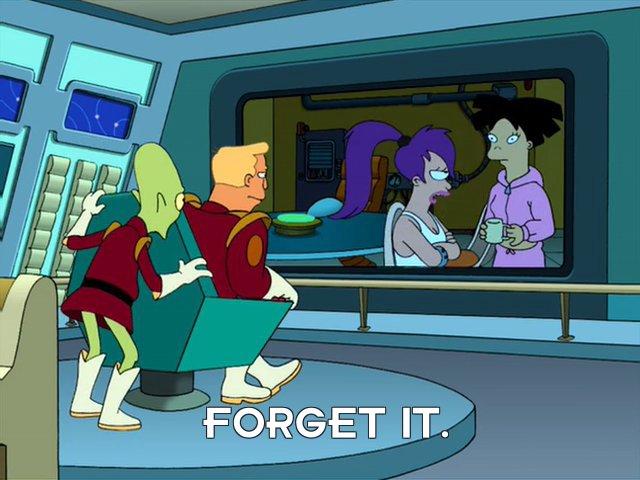 Turanga Leela: Forget it.