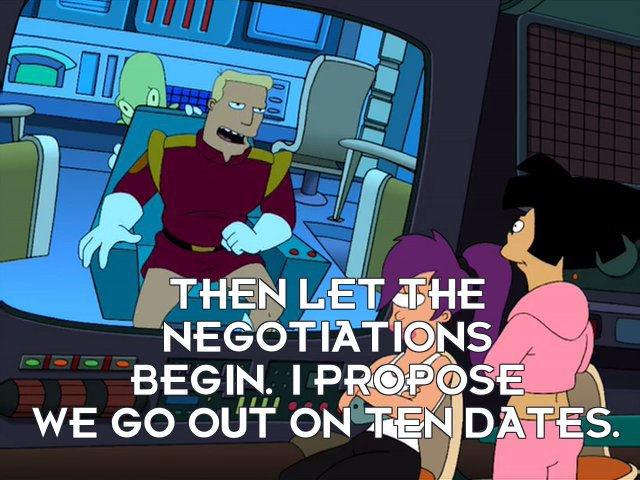 Zapp Brannigan: Then let the negotiations begin. I propose we go out on ten dates.
