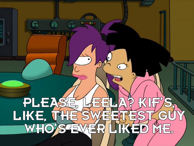Amy Wong: Please, Leela? Kif's, like, the sweetest guy who's ever liked me.