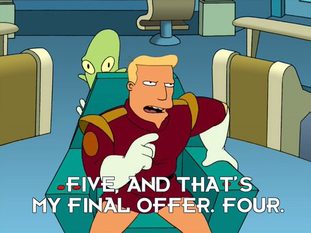 Zapp Brannigan: Five, and that's my final offer. Four.