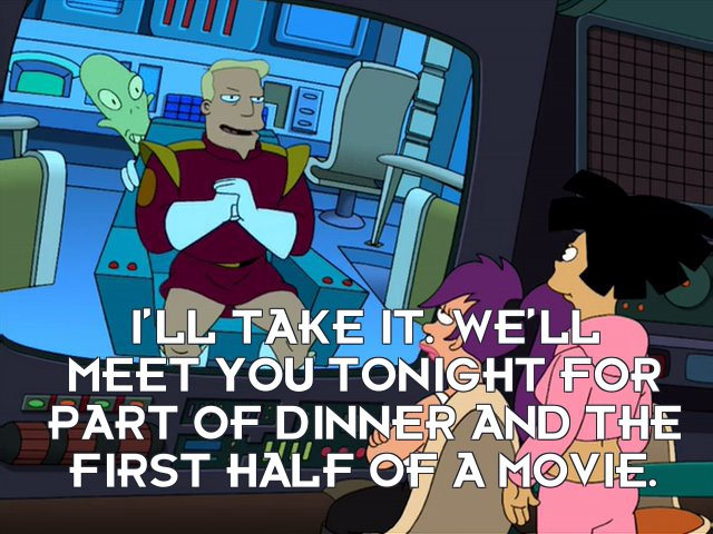 Zapp Brannigan: I'll take it. We'll meet you tonight for part of dinner and the first half of a movie.