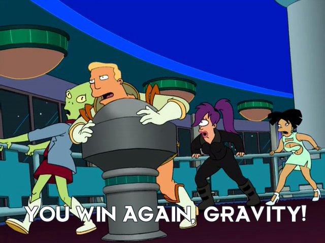 Zapp Brannigan: You win again, gravity!