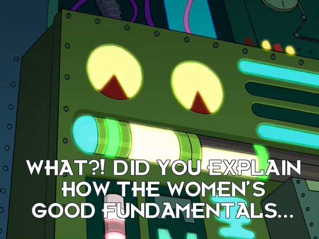 Femputer: What?! Did you explain how the women's good fundamentals...