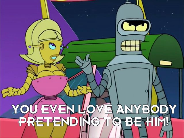 Bender Bending Rodriguez: You even love anybody pretending to be him!
