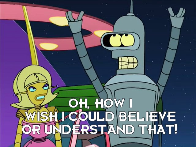 Bender Bending Rodriguez: Oh, how I wish I could believe or understand that!