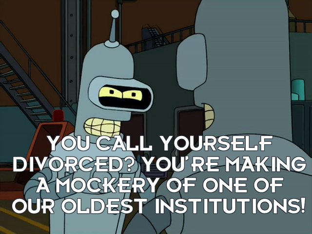 Bender Bending Rodriguez: You call yourself divorced? You're making a mockery of one of our oldest institutions!