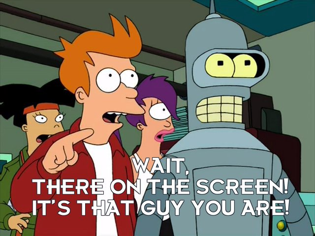 Philip J Fry: Wait, there on the screen! It's that guy you are!