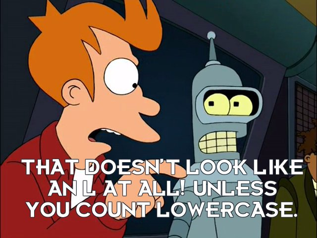 Philip J Fry: That doesn't look like an L at all! Unless you count lowercase.