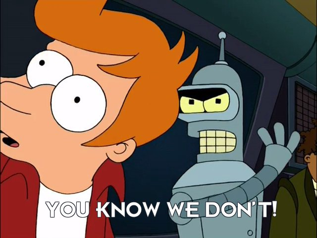 Bender Bending Rodriguez: You know we don't!