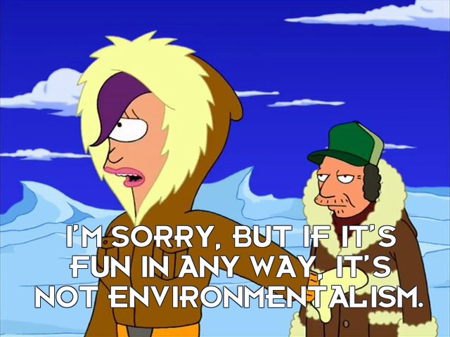 Turanga Leela: I'm sorry, but if it's fun in any way, it's not environmentalism.