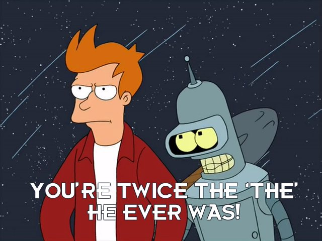 Bender Bending Rodriguez: You're twice the 'the' he ever was!