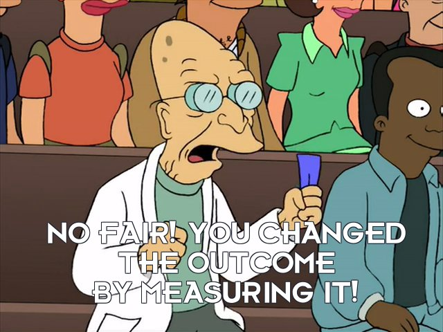 Prof Hubert J Farnsworth: No fair! You changed the outcome by measuring it!
