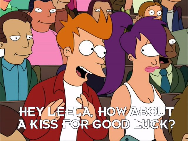 Philip J Fry: Hey Leela, how about a kiss for good luck?