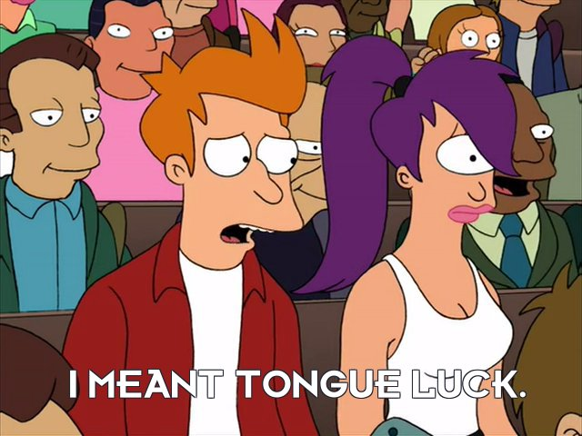 Philip J Fry: I meant tongue luck.