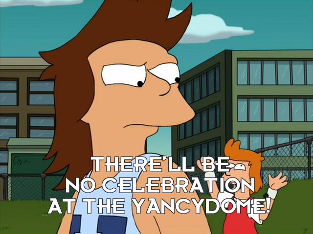 Philip J Fry: There'll be no celebration at the Yancydome!