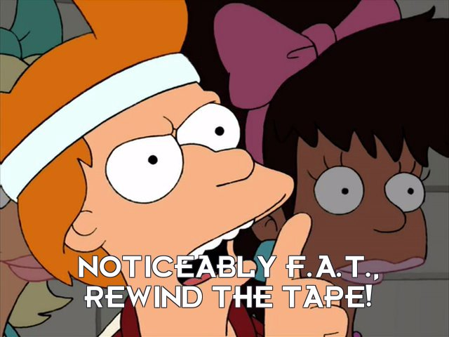 Philip J Fry: Noticeably F.A.T., rewind the tape!