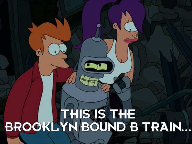 Bender Bending Rodriguez: This is the Brooklyn bound B train...