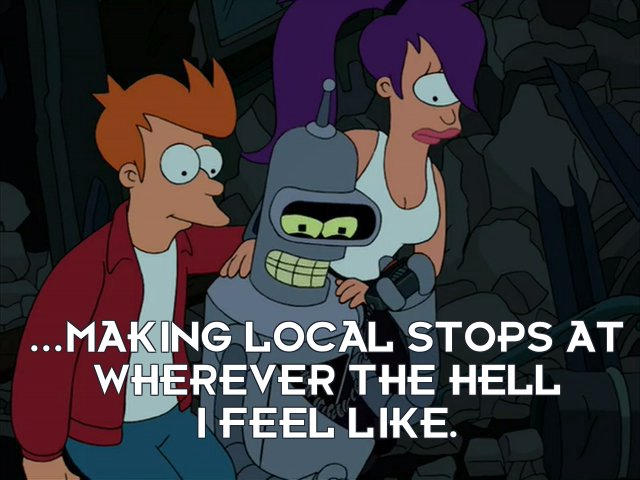 Bender Bending Rodriguez: ...making local stops at wherever the hell I feel like.