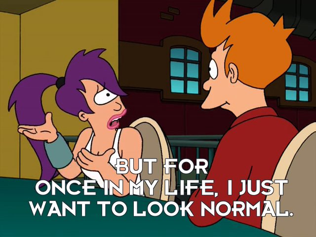 Turanga Leela: But for once in my life, I just want to look normal.
