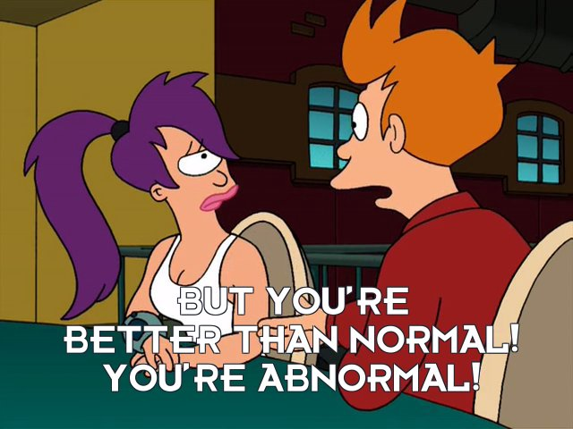 Philip J Fry: But you're better than normal! You're abnormal!
