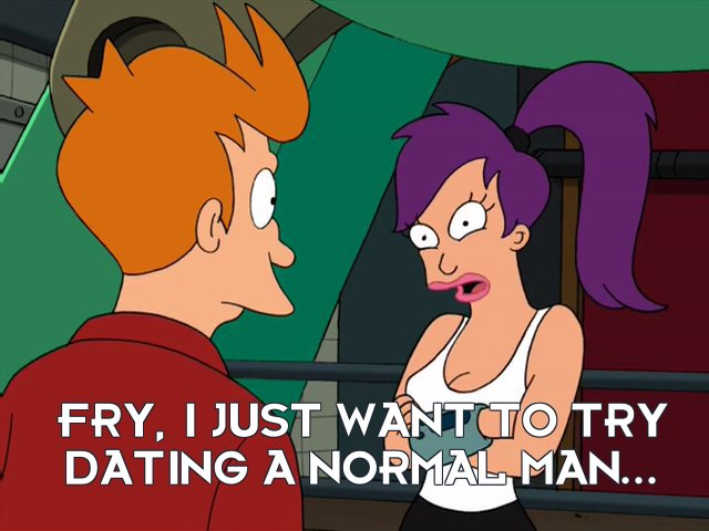Turanga Leela: Fry, I just want to try dating a normal man...