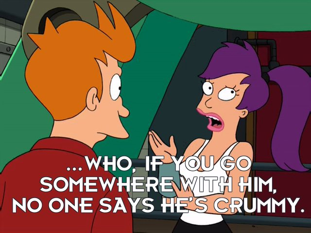 Turanga Leela: ...who, if you go somewhere with him, no one says he's crummy.