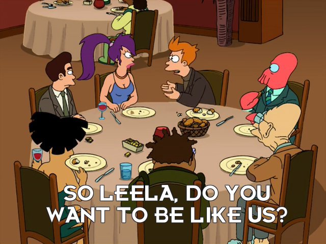 Philip J Fry: So Leela, do you want to be like us?