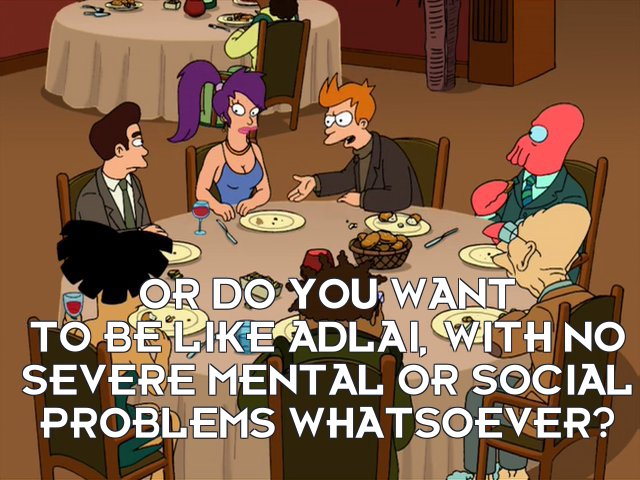 Philip J Fry: Or do you want to be like Adlai, with no severe mental or social problems whatsoever?