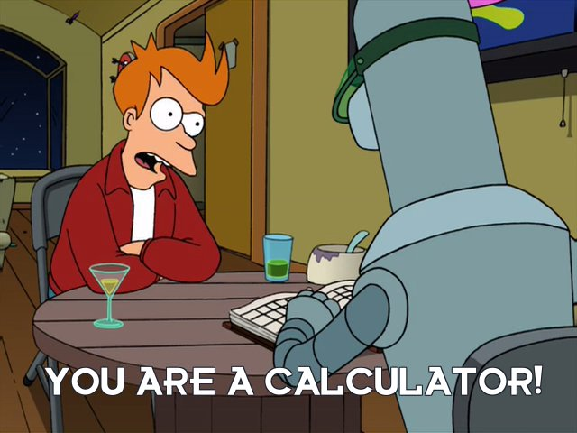 Philip J Fry: You are a calculator!