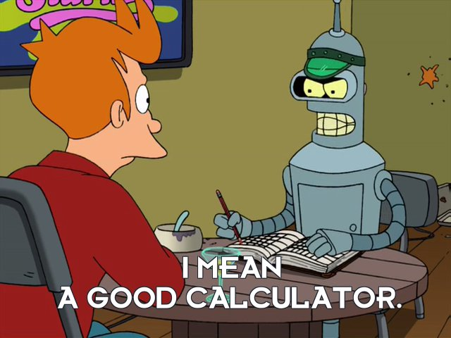 Bender Bending Rodriguez: I mean a good calculator.