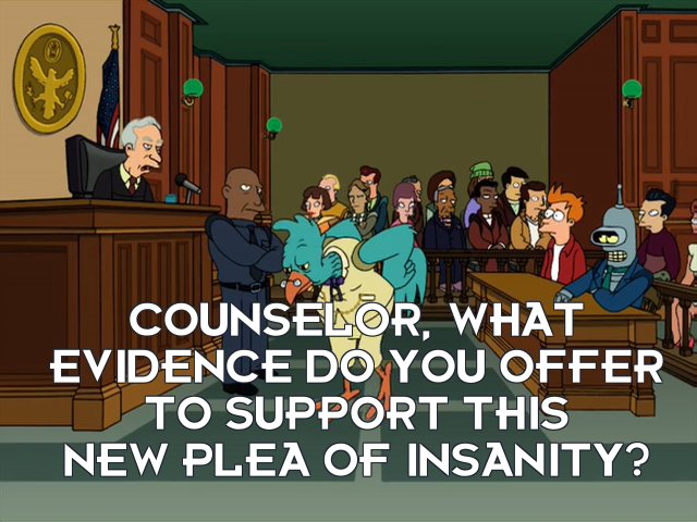 Judge Whitey: Counselor, what evidence do you offer to support this new plea of insanity?