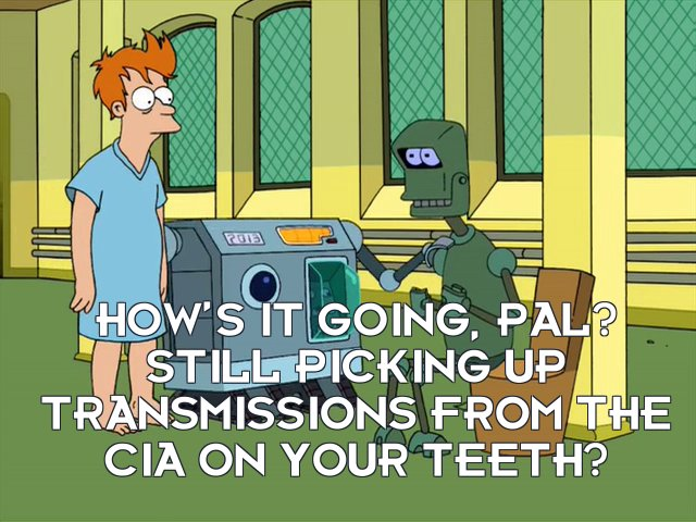 Unit 2013: How's it going, pal? Still picking up transmissions from the CIA on your teeth?