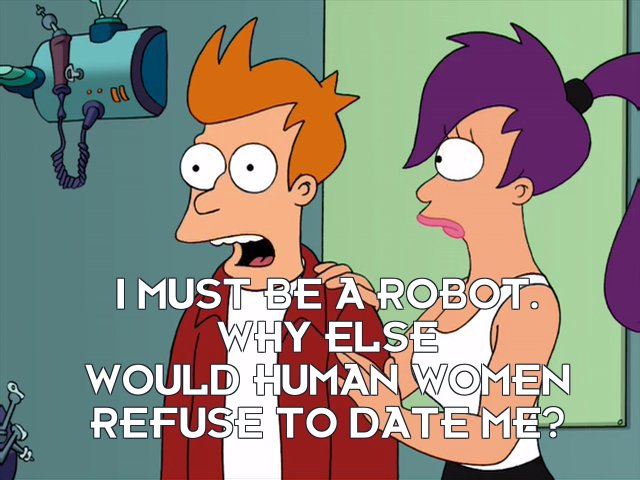 Philip J Fry: I must be a robot. Why else would human women refuse to date me?