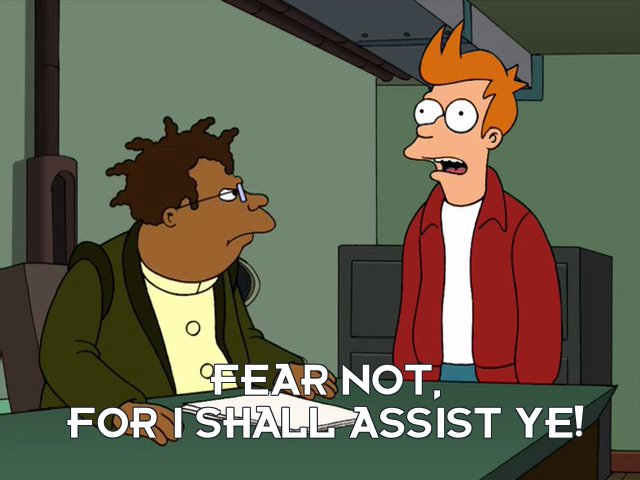 Philip J Fry: Fear not, for I shall assist ye!