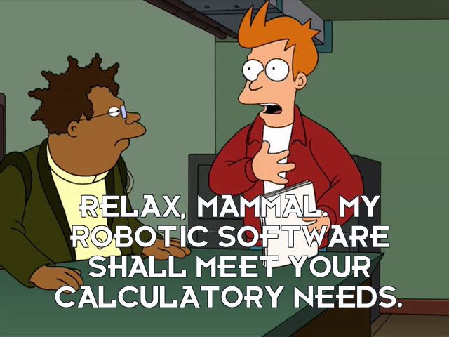 Philip J Fry: Relax, mammal. My robotic software shall meet your calculatory needs.