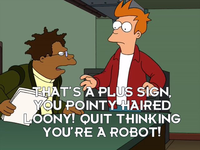 Hermes Conrad: That's a plus sign, you pointy haired loony! Quit thinking you're a robot!