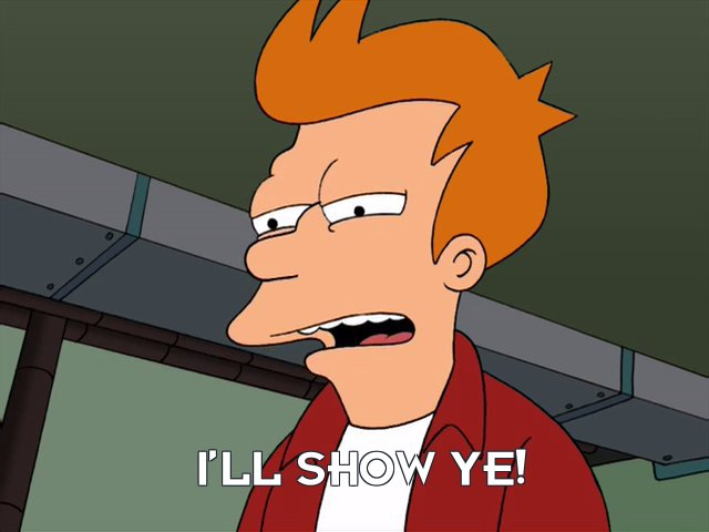 Philip J Fry: I'll show ye!