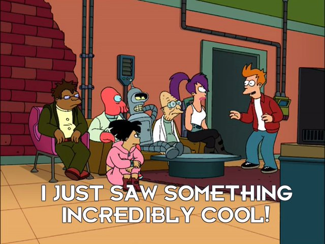 Philip J Fry: I just saw something incredibly cool!