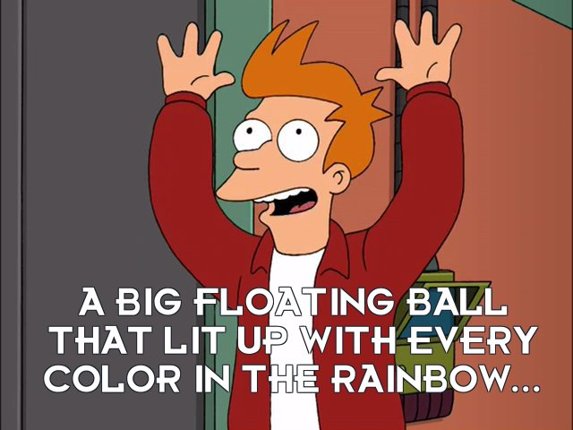 Philip J Fry: A big floating ball that lit up with every color in the rainbow...