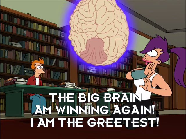Big Brain: The Big Brain am winning again! I am the greetest!