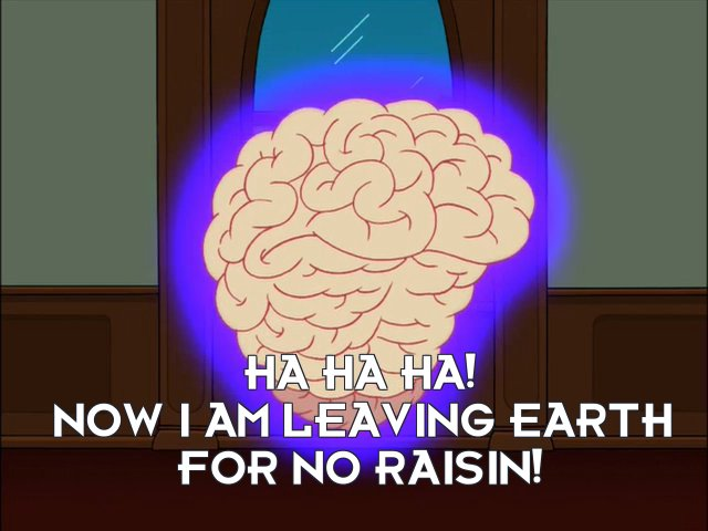 Big Brain: Ha ha ha! Now I am leaving Earth for no raisin!