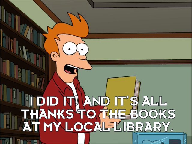 Philip J Fry: I did it! And it's all thanks to the books at my local library.