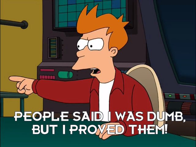 Philip J Fry: People said I was dumb, but I proved them!