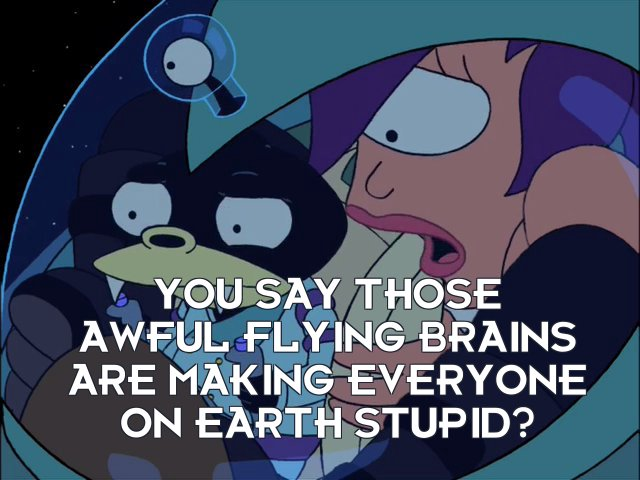 Turanga Leela: You say those awful flying brains are making everyone on Earth stupid?