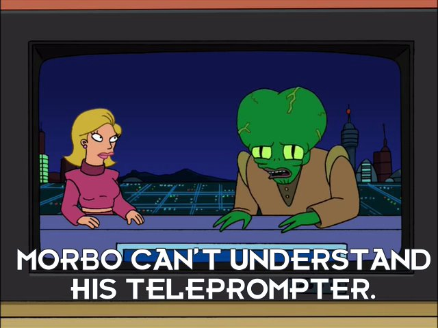 Morbo: Morbo can't understand his teleprompter.