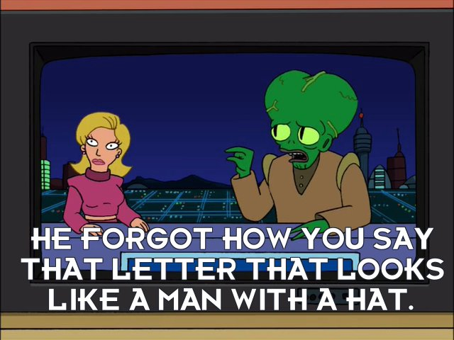 Morbo: He forgot how you say that letter that looks like a man with a hat.