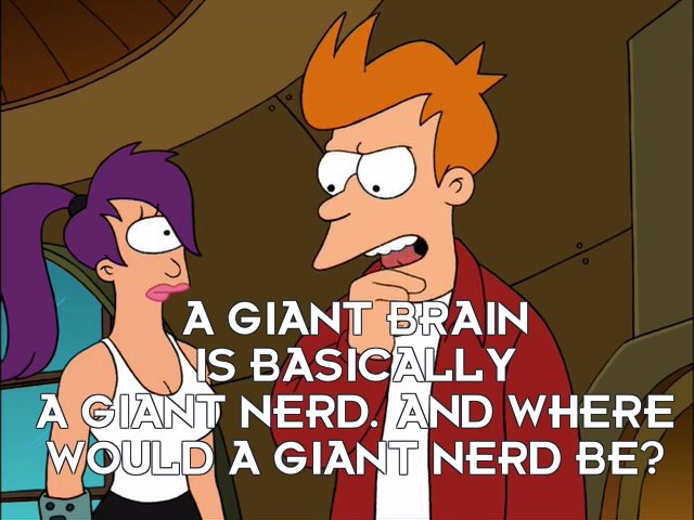 Philip J Fry: A giant brain is basically a giant nerd. And where would a giant nerd be?