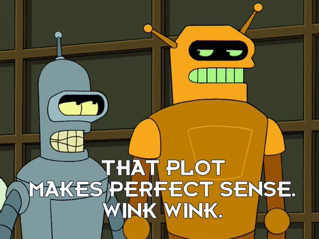 Bender Bending Rodriguez: That plot makes perfect sense. Wink wink.